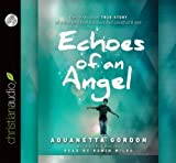 Aquanetta Gordon Echoes of an Angel: The Miraculous True Story of a Boy Who Lost His Eyes But Could Still See