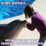 Kids Books: Fun Dolphin and Whale Facts for Kids (Version 2015)