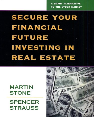 Secure Your Financial Future Investing in Real Estate, Martin Stone, Spencer Strauss