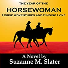 The Year of the Horsewoman: Horse Adventures & Finding Love (       UNABRIDGED) by Suzanne M. Slater Narrated by Suzanne M. Slater