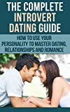 Dating For Introverts: The Complete Introvert Dating Guide - How To Use Your Personality To Master Dating, Relationships and Romance (Introvert Dating, ... Introvert Communication Skills)