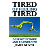 Tired of Feeling Tired: Destroy Fatigue and Re-Energizeby James Driver
