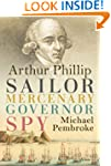 Arthur Phillip: Sailor, Mercenary, Go...