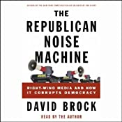The Republican Noise Machine: Right-Wing Media and How it Corrupts Democracy | [David Brock]