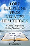 Lord Deliver Me From Negative Health Talk: How To Speak Healing Words Of Faith Over Your Body (Negative Self Talk Book 3) (English Edition)