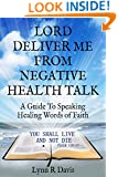 Lord Deliver Me From Negative Health Talk: How To Speak Healing Words Of Faith Over Your Body (Negative Self Talk Book 3)