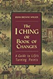 The I Ching or Book of Changes: A Guide to Lifes Turning Points