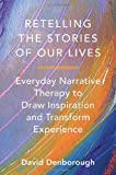 Retelling the Stories of Our Lives: Everyday Narrative Therapy To Draw Inspiration And Transform Exp