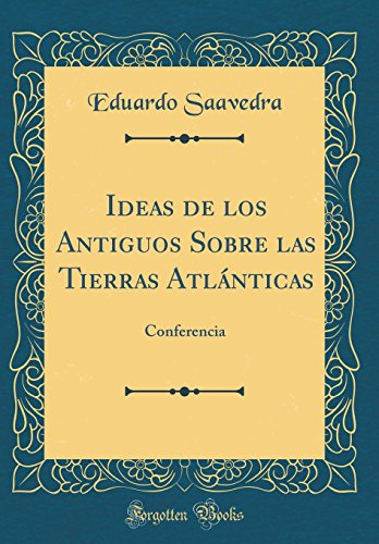 Ideas de los Antiguos Sobre las Tierras Atlanticas: Conferencia (Classic Reprint)  [Saavedra, Eduardo] (Tapa Dura)
