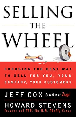 Selling the Wheel:  Choosing the Best Way to Sell for You, Your Company, Your Customers by Jeff Cox and Howard Stevens