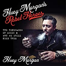 Huey Morgan's Rebel Heroes: The Renegades of Music & Why We Still Need Them (       UNABRIDGED) by Huey Morgan Narrated by Huey Morgan