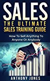 Sales: The Ultimate Sales Training Guide: How To Sell Anything To Anyone Or Anybody (Sales, sales training guide, sales training, sales training books, sales books, sales excellence, sales ebooks)