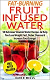 Fat-Burning Fruit Infused Water Recipes: 50 Delicious Vitamin Water Recipes to Help You Lose Weight Fast, Detox Cleanse & Increase Your Energy!