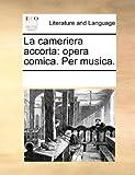 La Cameriera Accorta: Opera Comica. Per Musica.