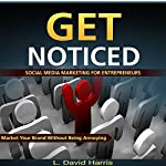 Get Noticed: Social Media Marketing for Entrepreneurs: Market Your Brand Without Being Annoying | L. David Harris