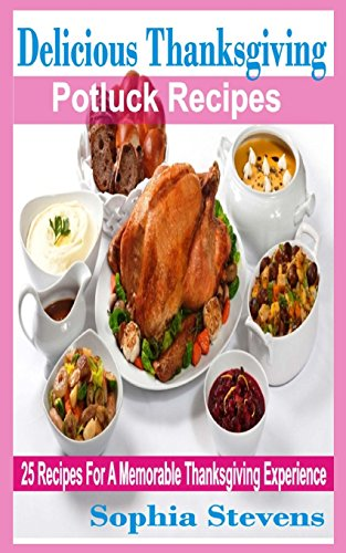 Delicious Thanksgiving Potluck Recipes: 25 Recipes For A Memorable Thanksgiving Experience by Sophia Stevens