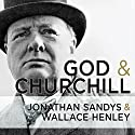 God and Churchill: How the Great Leader's Sense of Divine Destiny Changed His Troubled World and Offers Hope for Ours Audiobook by Wallace Henley, Jonathan Sandys Narrated by Ralph Lister