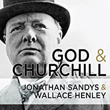 God and Churchill: How the Great Leader's Sense of Divine Destiny Changed His Troubled World and Offers Hope for Ours (       UNABRIDGED) by Wallace Henley, Jonathan Sandys Narrated by Ralph Lister