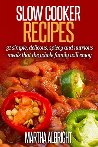 Slow Cooker Recipes: 31 Simple, Delicious, Spicey And Nutrious Meals That The Whole Family Will Love (Spicey foods, indian cooking, mexican cooking, Beef, Lamb, Chicken) by Martha Albright