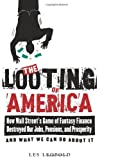 The Looting of America: How Wall Street's Game of Fantasy Finance Destroyed Our Jobs, Pensions, and Prosperityand What We Can Do About It