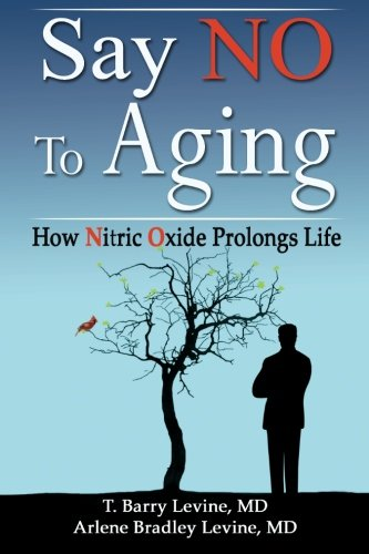 Say NO to Aging: How Nitric Oxide (NO) Prolongs Life, by T. Barry Levine MD, Arlene Bradley Levine MD