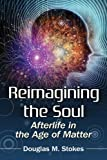 Douglas M. Stokes Reimagining the Soul: Afterlife in the Age of Matter