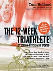 12 Week Triathlete, 2nd Edition-Revised and Updated: Everything You Need to Know to Train and Succeed in Any Triathlon in Just Three Months - No Matter Your Skill Level