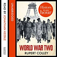 World War Two: History in an Hour (       UNABRIDGED) by Rupert Colley Narrated by Jonathan Keeble