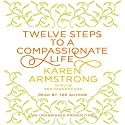 Twelve Steps to a Compassionate Life (       UNABRIDGED) by Karen Armstrong Narrated by Karen Armstrong