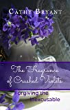 The Fragrance of Crushed Violets: Forgiving the Inexcusable: A Forgiveness Bible Study