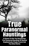 img - for True Paranormal Hauntings: 12 Stories To Give You Goosbumps: True Paranormal Hauntings Of Haunted Neighborhoods, People, Forests And True Ghost Stories ... Hauntings, Haunted Asylums, Bizarre Book 4) book / textbook / text book