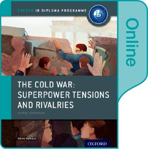 The Cold War - Superpower Tensions and Rivalries: IB History Online Course Book: Oxford IB Diploma Programme