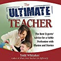 The Ultimate Teacher: The Best Experts' Advice for a Noble Profession with Photos and Stories Audiobook by Todd Whitaker Narrated by Dean Sluyter