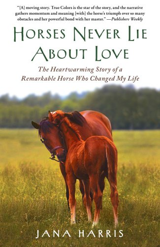 Horses Never Lie About Love: The Heartwarming Story of a Remarkable Horse Who Changed My Life, Jana Harris