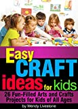 Easy Craft Ideas for Kids: 26 Fun-Filled Arts and Crafts Projects for Kids of All Ages