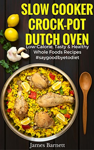 Slow Cooker, Crock-Pot, Dutch Oven Recipes:Low Calorie, Tasty & Healthy Whole Foods Recipes, #SAYGOODBYETODIET by James Barnett