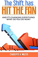 The Shift Has Hit The Fan: And It's Changing Everything, What Do You Do Now!