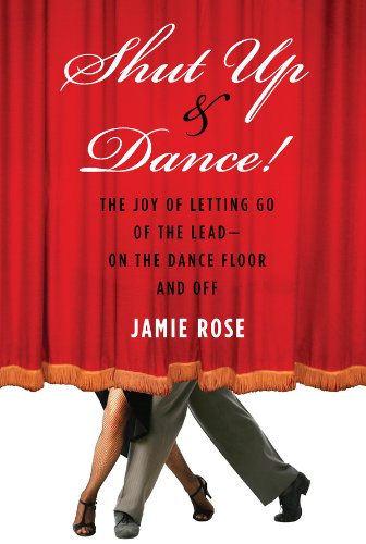 Shut Up and Dance!: The Joy of Letting Go of the LeadùOn the Dance Floor and Off