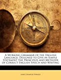 img - for A Working Grammar of the English Language: Designed to Give in Simple Statement the Principles and Methods of Correct English Speech and Writing book / textbook / text book