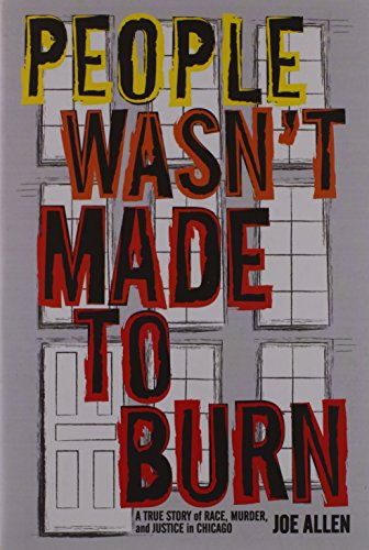 People Wasn't Made to Burn: A True Story of Housing, Race, and Murder in Chicago