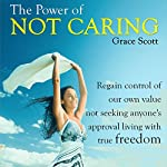 The Power of Not Caring: Not Caring What People Think, Experience True Freedom | Grace Scott