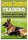 German Shepherd Training: The complete guide to training and raising your German Shepherd (German shepherds, German shepherd training, German shepherd ... puppy training, german shepherd dogs)