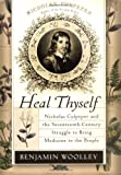 Heal Thyself: Nicholas Culpeper and the Seventeenth-Century Struggle to Bring Medicine to the People (0060090669) by Woolley, Benjamin