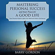 Mastering Personal Success and Inner Peace for a Good Life: Your Practical Guide to Quiet Your Mind and Achieve Life Success (       UNABRIDGED) by Barry Gordon Narrated by Tracy Hundley