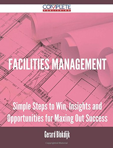 Facilities Management - Simple Steps to Win, Insights and Opportunities for Maxing Out Success