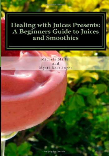 Healing with Juices Presents: A Beginners Guide to Juices and Smoothies (Healing with Juices Guides) (Volume 1) by Mysti Reutlinger, Michele Miller