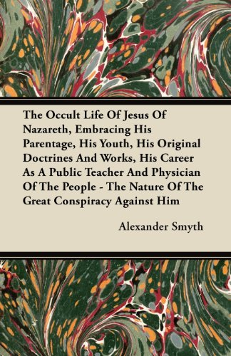 The Occult Life Of Jesus Of Nazareth, Embracing His Parentage, His Youth, His Original Doctrines And Works, His Career As A Public Teacher And ... Nature Of The Great Conspiracy Against Him