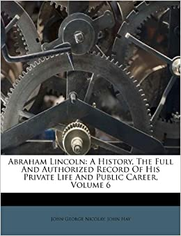 Abraham Lincoln A History The Full And Authorized Record