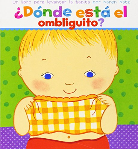 ¿Dónde está el ombliguito? (Where Is Baby's Belly Button?): Un libro para levantar ta tapita por Karen Katz (A Lift-the-Flap Story)