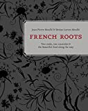 French Roots: Two Cooks, Two Countries, and the Beautiful Food along the Way